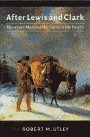 After Lewis and Clark, Mountain Men and the Paths to the Pacific by Robert M. Utley front cover