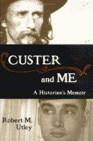 Custer and Me, A Historian's Memoir by Robert M. Utley front cover