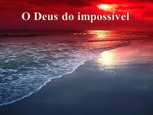 O Meu Deus é o Deus do Impossível!!!