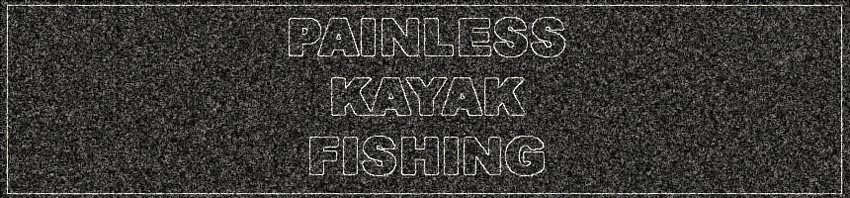 PAINLESS KAYAK FISHING