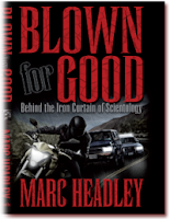 Title: Blown for Good - Behind the Iron Curtain of Scientology Author: Marc Headley Publisher: BFG Books ISBN#: 9780982502204
