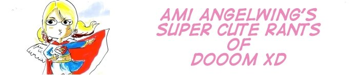 Ami Angelwings' Super Cute Rants of DOOOM XD