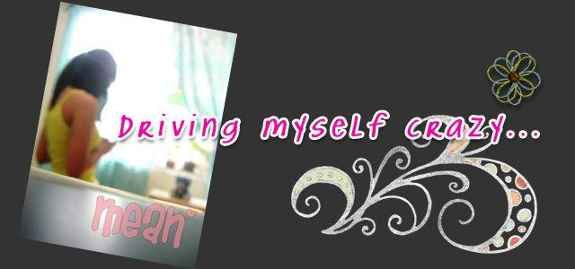 driving myself crazy