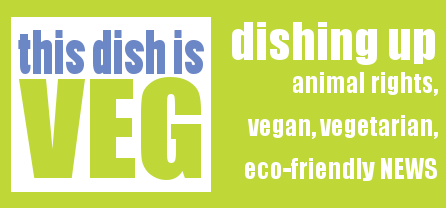 This Dish Is Veg - Vegan, Animal Rights, Eco-friendly News