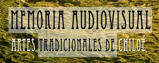Memoria Audiovisual: Artes Tradicionales de Chiloé