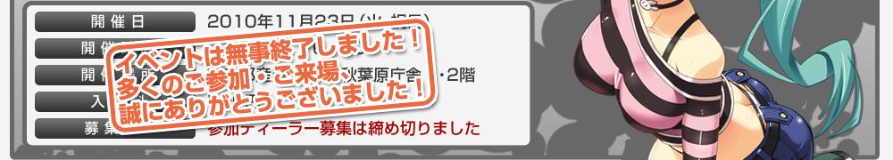 ≪イベントは無事終了いたしました!多くのご参加・ご来場、誠にありがとうございました!≫開催日/2010年11月23日(火・祝日) 開催時間/11:00~16:00 開催場所/東京都産業労働局 秋葉原庁舎1・2階 入場料/500円 募集SP/参加ディーラー募集は締め切りました