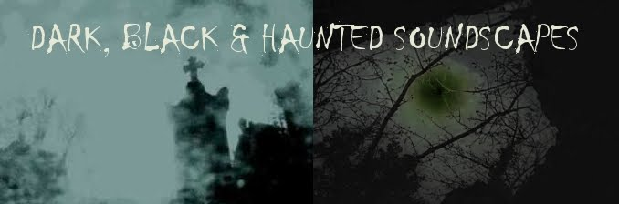 DARK, BLACK AND HAUNTED SOUNDSCAPES