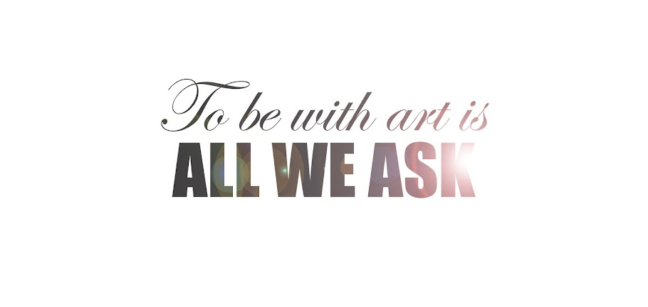 TO BE WITH ART IS ALL WE ASK