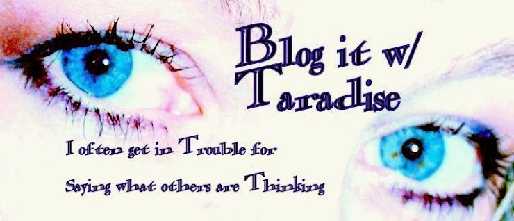 Blog it with Taradise- I often get in Trouble for saying what others are thinking