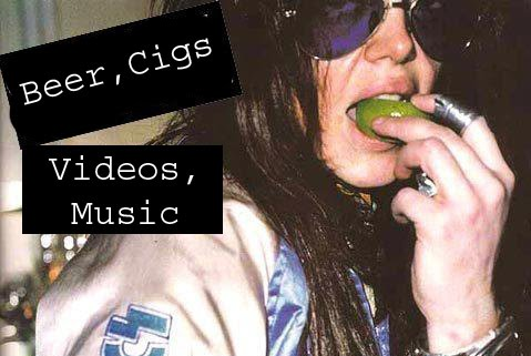 Beer, Cigs, Videos, Music.
