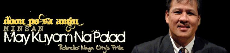 """Doon Po Sa Amin, Minsan May """"Kuyom Na Palad""""! ROBREDO: Naga City's Pride"""