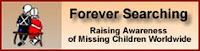 FOREVER SEARCHING - Is a global group whose whole purpose for existing is to raise awareness to individual child abductions throughout the world.