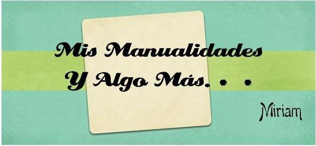 MIS MANUALIDADES Y ALGO MAS por MIRIAM...!!!!