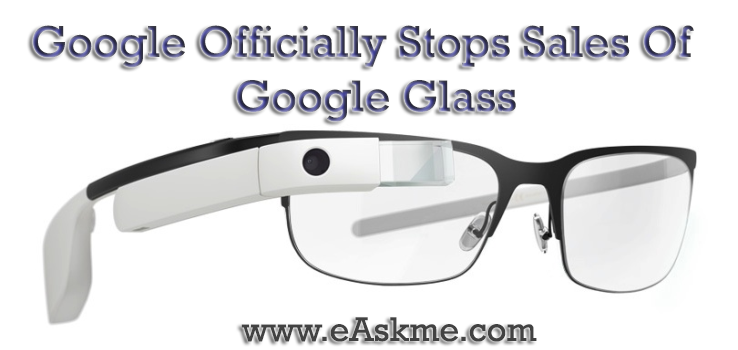 Google Officially Stops Sales Of Google Glass : eAskme