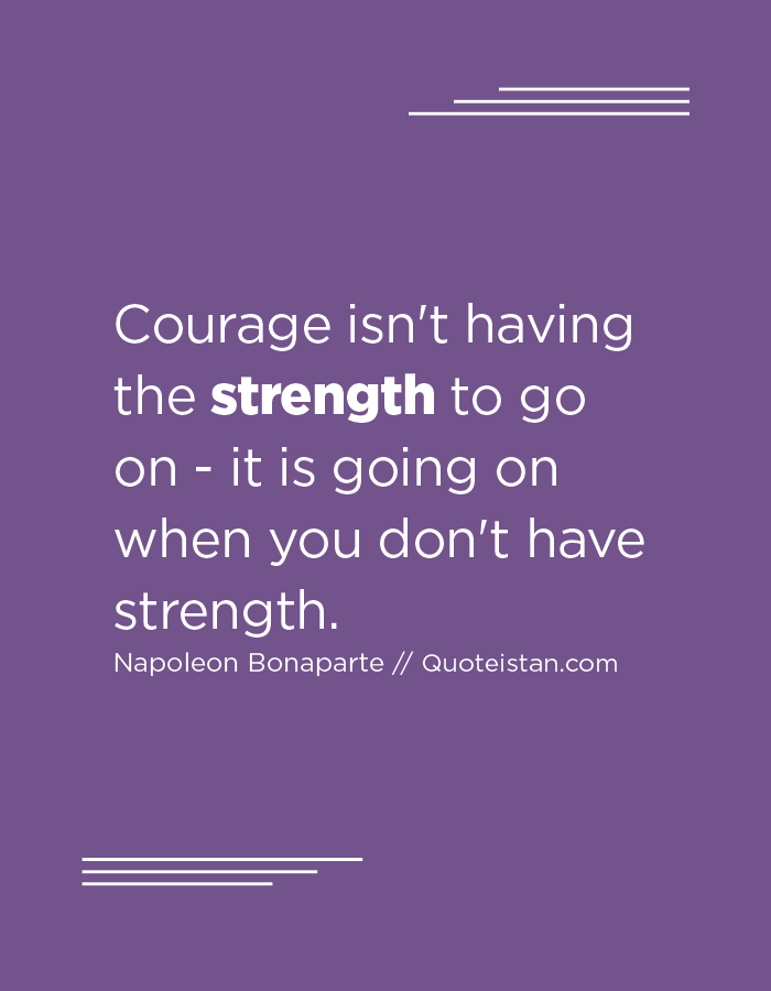Courage isn't having the strength to go on - it is going on when you don't have strength.