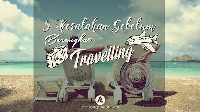 5 Kesalahan Sebelum Berangkat Travelling Yang Sering Dilakukan