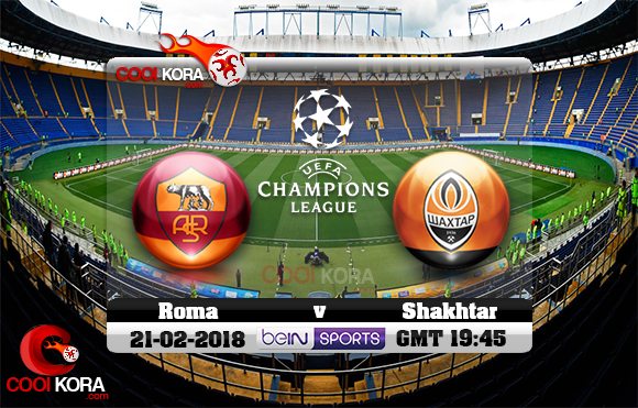 مشاهدة مباراة شاختار وروما اليوم 21-2-2018 في دوري أبطال أوروبا