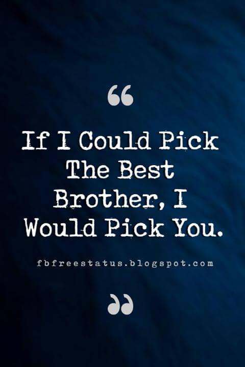 quotes for brothers, If I Could Pick The Best Brother, I Would Pick You.