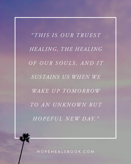 """This is our truest healing, the healing of our souls, and it sustains us when we wake up tomorrow to an unknown but hopeful new day."""