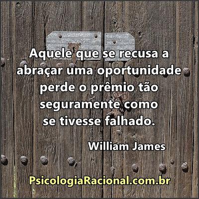 Aquele que se recusa a abraçar uma oportunidade perde o prêmio tão seguramente como se tivesse falhado. William James