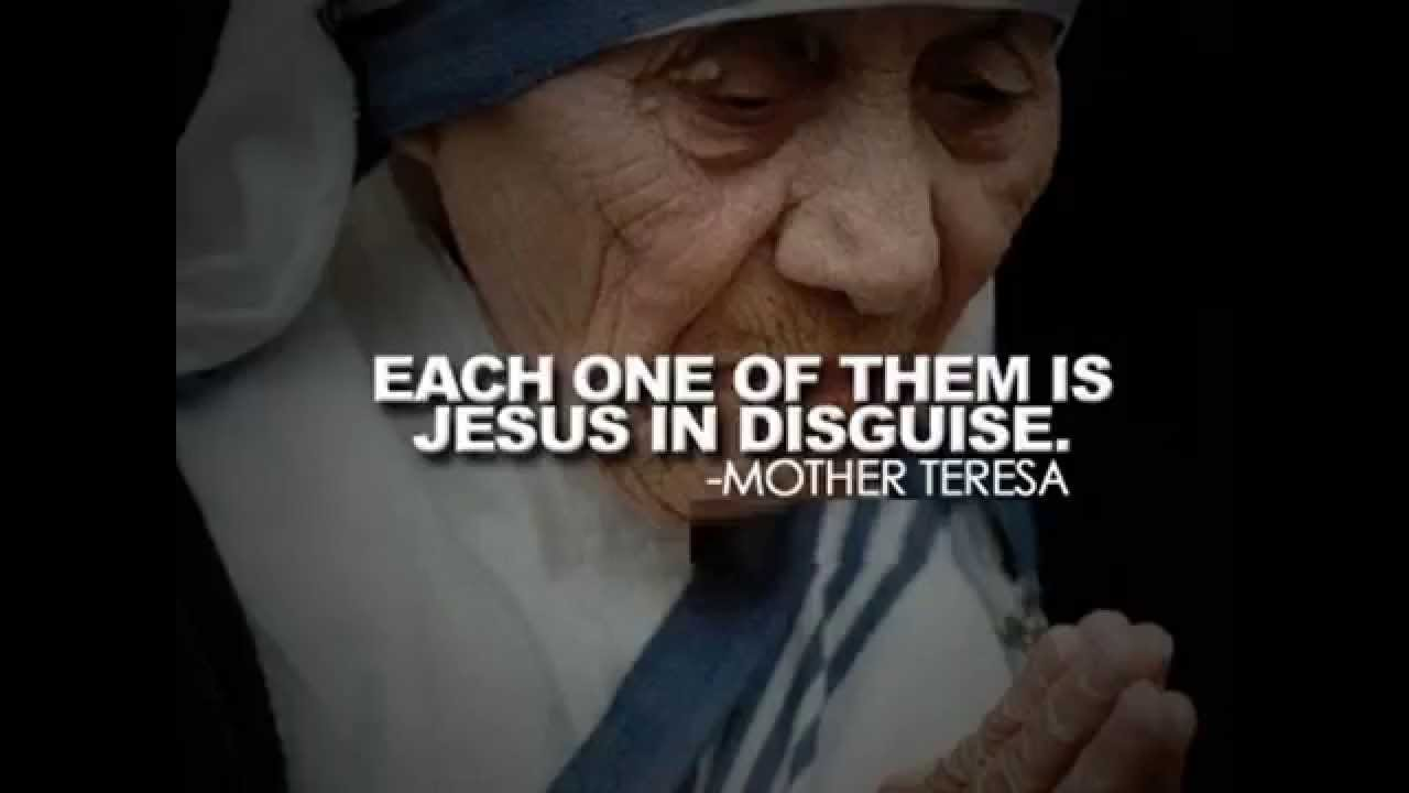 Each one of them is Jesus in Disguise - Mother Theresa