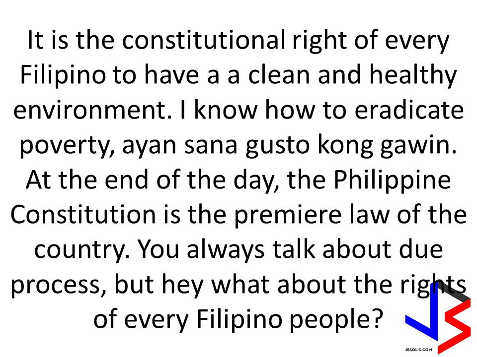 """It is the constitutional right of every Filipino to have a a clean and healthy environment. I know how to eradicate poverty, ayan sana gusto kong gawin. At the end of the day, the Philippine Constitution is the premiere law of the country. You always talk about due process, but hey what about the rights of every Filipino people? All I'm saying they're going to make so much money from stockpiling. All I'm saying is give 2M for every magsasaka. What is wrong with giving 2M to the farmers? You should do it because that is the right thing to do. The 2M is for the farm lands. It is mandated in the constitution. It is the right of the DENR Secretary to ask that from you. I know there are laws and regulations, and I will follow the law but we decide how to navigate. The laws are not meant to be followed blindly! Why are you choosing which laws to follow? What about the farmers? What message are we showing here? That if you want to be confirmed as secretary you have to please them? 1/3 of the Filipinos depends on natural resources. Who suffers when you kill the environment? It's the poor! Because for you business and money is more important than people. This is not just my advocacy, but this is for all Filipinos to take care of the environment. Since politics is so unpredictable, I will do everything that I can for my policies.  Which will bring on social justice. You can""t control the outcome. You have no control over politics. The most important thing for me is to be true. It's wrong when our lawmakers (some of them) serve the interest of others and not the people. You must know that it is in the Constitution, ang karapatan ng bawat Pilipino. My message to whoever will take my place, remember and safeguard the Constitution. This is not my country. This is our country! Are you small? No, because you have God inside you."" -DENR Secretary Gina Lopez after the rejection from the Commission on Appointment."