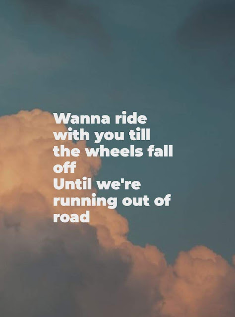 Wanna ride with you till the wheels fall off until we're running out of road