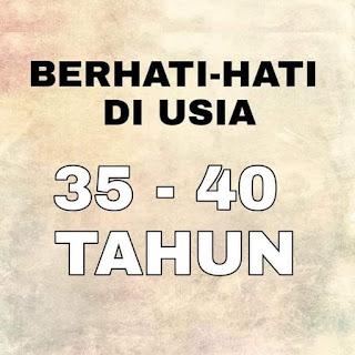 BERHATI-HATI DIUSIA 35 - 40 TAHUN