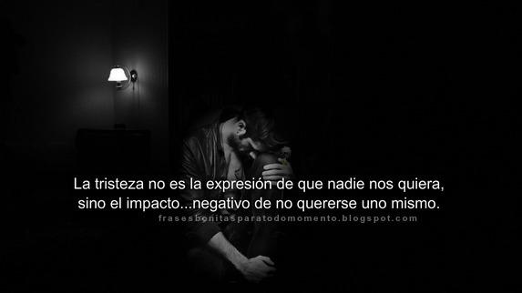 La tristeza no es la expresión de que nadie nos quiera, sino el impacto...negativo de no quererse uno mismo. -Eduard Punset.