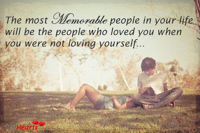 beautiful quotes on life:the most memorable people in your in your life will be the people who loved you when you were not loving yourself.