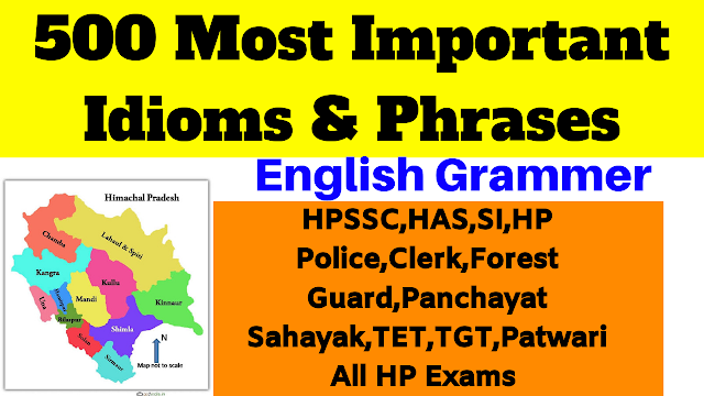 500 Most Important English Grammer IDIOMS & PHRASES For HPSSSB,HPSSC,HP Police Constable,SI,Forest Guard,Patwari,Panchayat Sahayak,JBT,TET,TGT,B.ed , All HP Exams !