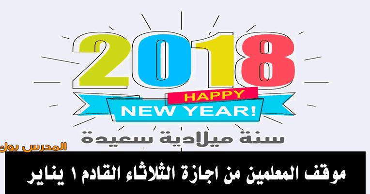 موقف المعلمين من اجازة الثلاثاء القادم 1 يناير 2019