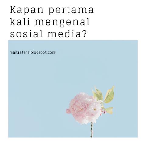Kapan pertama kali mengenal sosial media?
