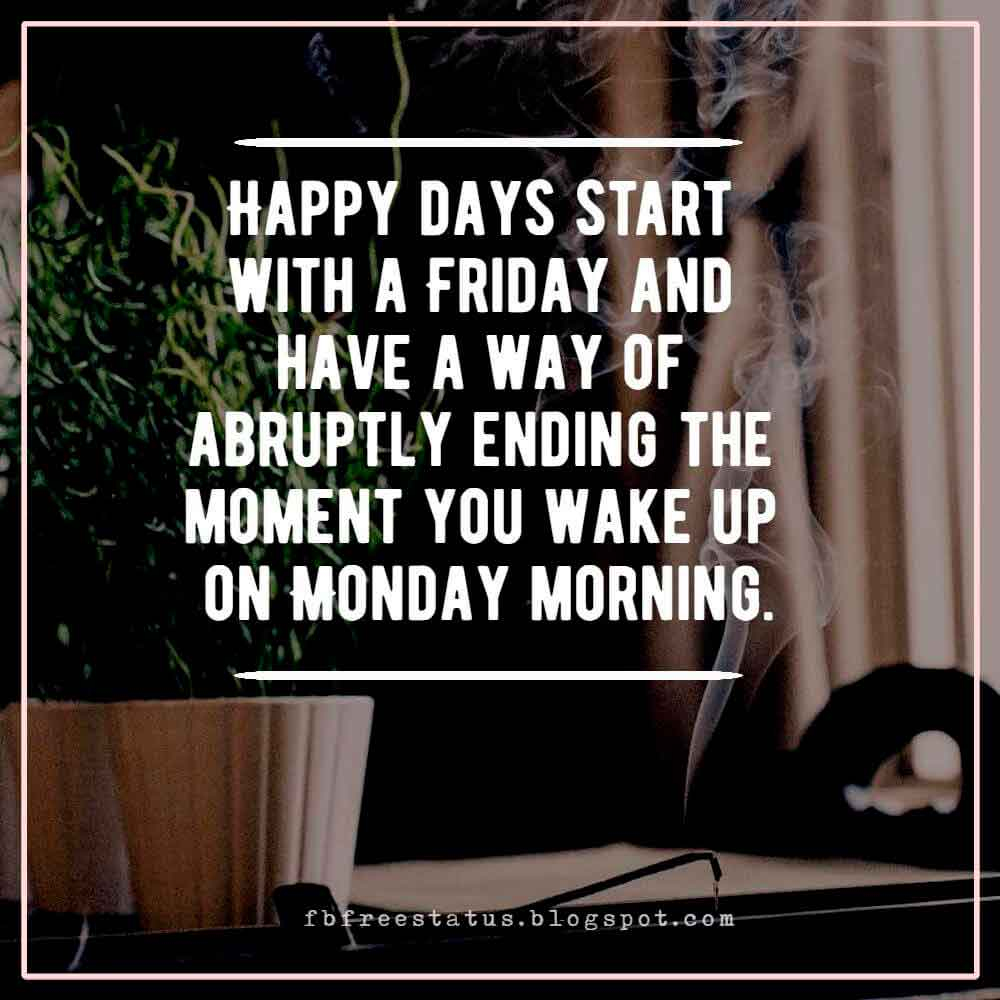 Happy days start with a Friday and have a way of abruptly ending the moment you wake up on Monday morning.