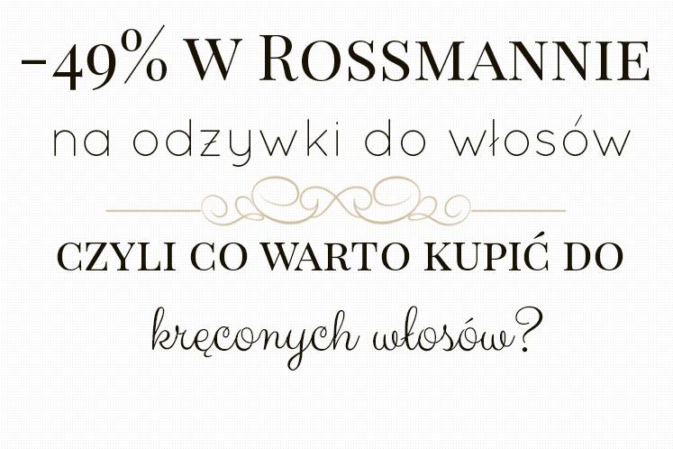 -49% W ROSSMANNIE, CZYLI CO WARTO KUPIĆ DO KRĘCONYCH WŁOSÓW ? ● MYJADŁA & ODŻYWKI