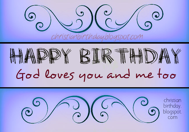 Happy Birthday God Loves you and me too Christian Card. Free images, friend's Birthday,  bday, free christian quotes I love you, son, daughter, leader, mom, dad.