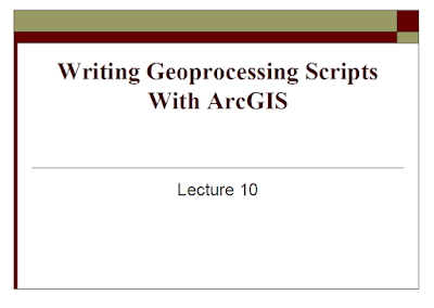 Writing Geoprocessing Scripts With ArcGIS Lecture 10