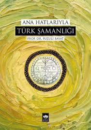 Fuzuli Bayat - Ana Hatlariyla Türk Şamanlığı