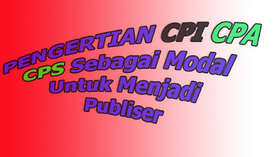 Pengertian CPI, CPA, CPS, Sebagai Modal Untuk Menjadi Publiser Internet Marketing