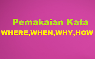 Pemakaian kata WHERE –WHEN – WHY – HOW Dalam kalimat