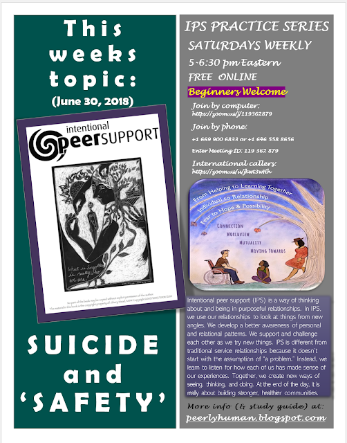 "INTENTIONAL PEER SUPPORT PRACTICE SERIES SATURDAYS WEEKLY 5-6:30 pm Eastern FREE  ONLINE Beginners Welcome      This weeks topic: SUICIDE and 'SAFETY' (June 30, 2018)  Join by computer: https://zoom.us/j/119362879 Join by phone:  +1 669 900 6833 or +1 646 558 8656 Enter Meeting ID: 119 362 879 International callers: https://zoom.us/u/jkwt3wHh   About IPS:  Intentional peer support (IPS) is a way of thinking about and being in purposeful relationships. In IPS, we use our relationships to look at things from new angles. We develop a better awareness of personal and relational patterns. We support and challenge each other as we try new things. IPS is different from traditional service relationships because it doesn't ,start with the assumption of ""a problem."" Instead, we learn to listen for how each of us has made sense of our experiences. Together, we create new ways of seeing, thinking, and doing. At the end of the day, it is really about building stronger, healthier communities.  More info (& study guide) at:  peerlyhuman.blogspot.com  Left Graphic: Cover of IPS Workbook [picture of a woman wearing a hoodie with images of a tree, a house and a hand.  She is holding a smaller version of herself in her arms.  Written in cursive on the image is 'What is forgotten is who we are.  Right Graphic:  IPS Promo Poster [picture of a man in a wheelchair, a woman sitting on the grass listening to him, and another leaning against a tree.  Above them on the branches of the tree reads: ""From helping to learning together, individual to relationship, fear to hope and possibility"" In the horizon below that ""Connection/ Worldview / Mutuality/ Moving Towards""]"
