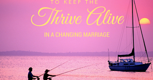 7 Ways to Keep the THRIVE ALIVE in a Changing Marriage