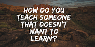 How do you teach someone that doesn't want to learn?