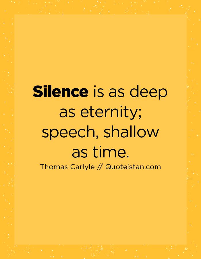 Silence is as deep as eternity; speech, shallow as time.