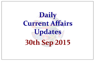 Daily Current Affairs Updates– 30th September 2015