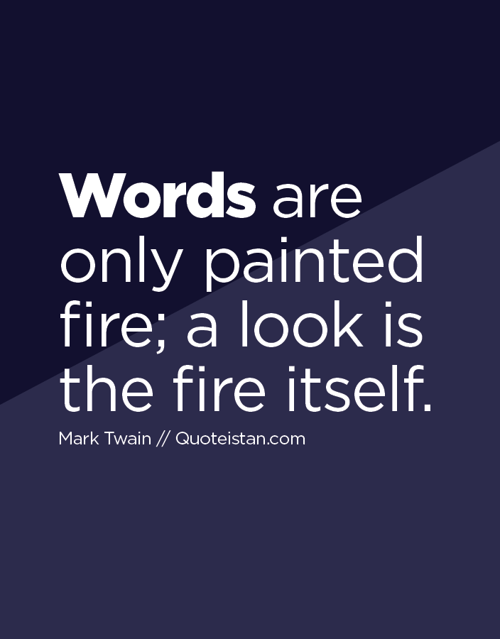 Words are only painted fire; a look is the fire itself.