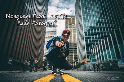Mengenal Focal Length Pada Fotografi