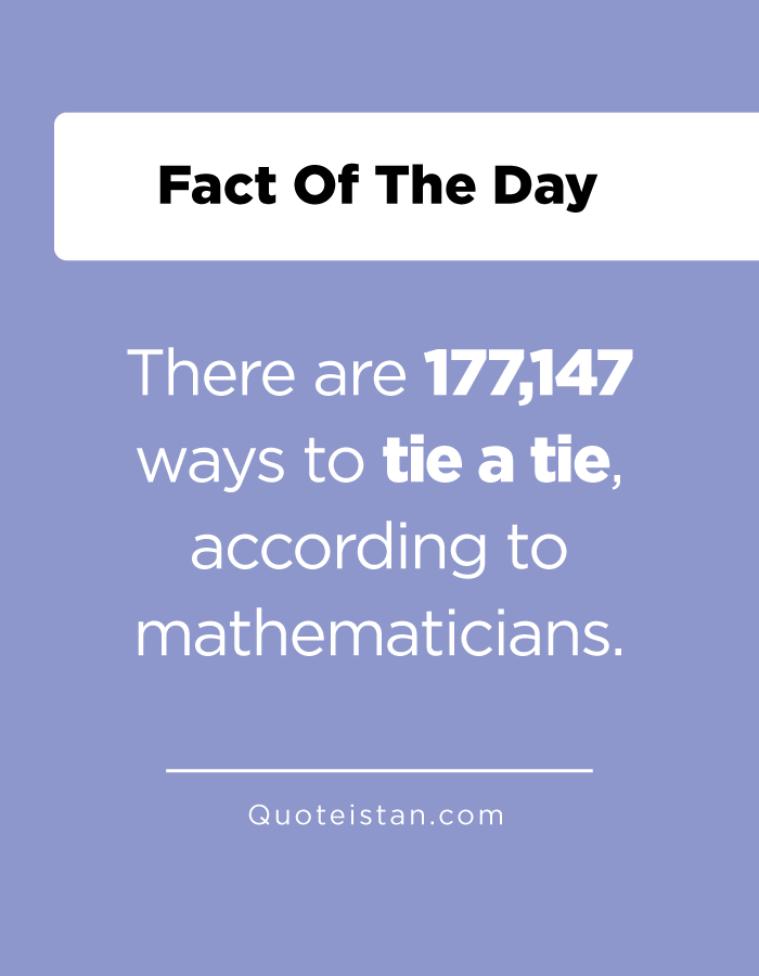 There are 177,147 ways to tie a tie, according to mathematicians.