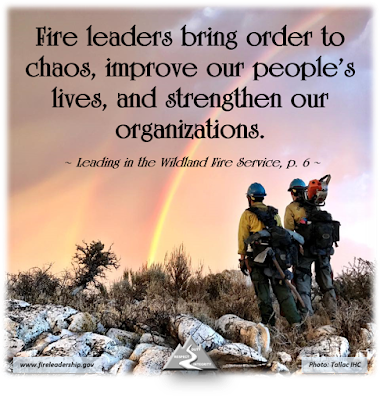Fire leaders bring order to chaos, improve our people's lives, and strengthen our organizations.