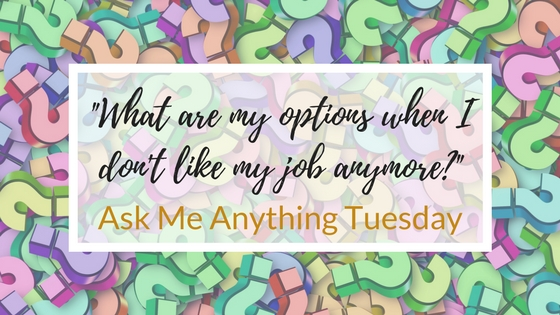 """What are my options when I don't like my job anymore?"" - Ask Me Anything Tuesday"